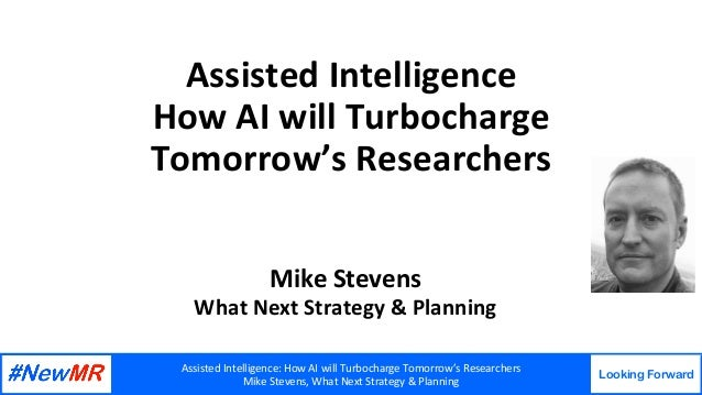 AssistedIntelligence:HowAIwillTurbochargeTomorrow'sResearchers MikeStevens,WhatNextStrategy&Planning Lookin...