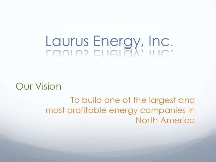 Laurus Energy, Inc.Our Vision            To build one of the largest and      most profitable energy companies in         ...
