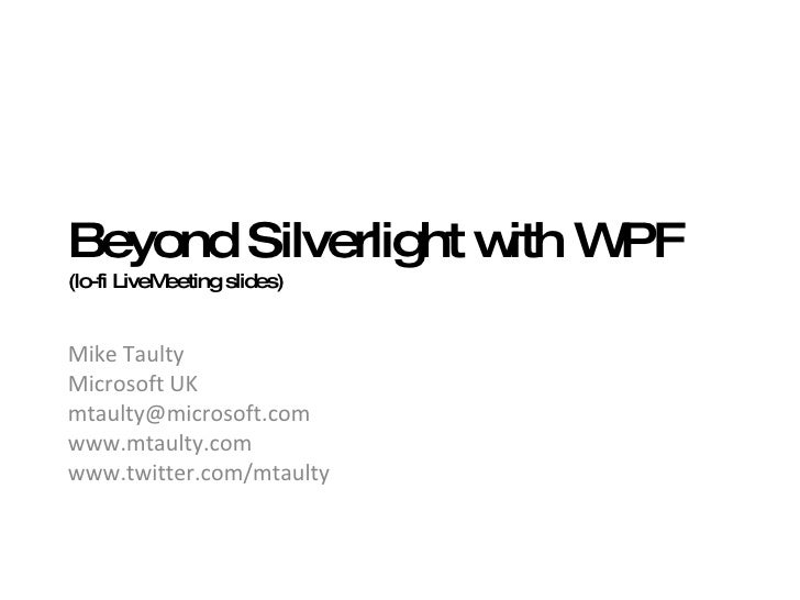 Beyond Silverlight with WPF (lo-fi LiveMeeting slides) Mike Taulty Microsoft UK [email_address] www.mtaulty.com  www.twitt...