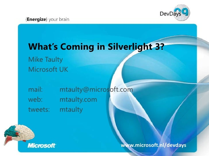 What's Coming in Silverlight 3? Mike Taulty Microsoft UK  mail:     mtaulty@microsoft.com web:      mtaulty.com tweets:   ...