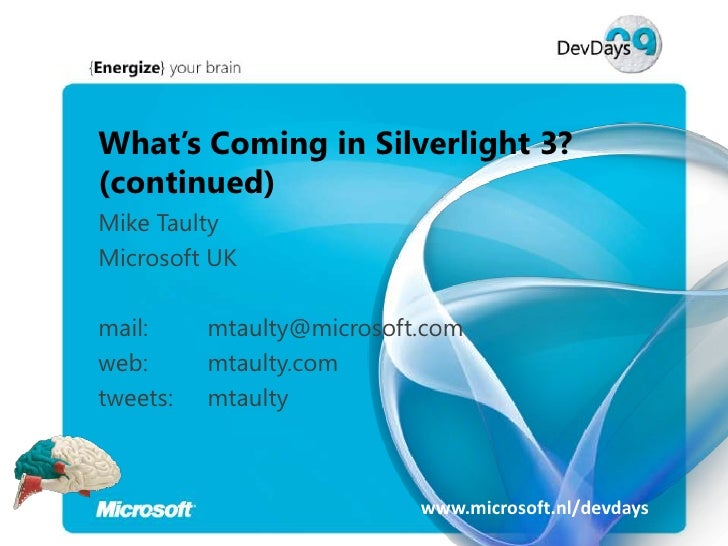 What's Coming in Silverlight 3? (continued) Mike Taulty Microsoft UK  mail:     mtaulty@microsoft.com web:      mtaulty.co...