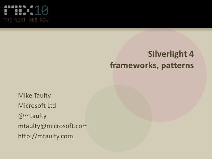 Silverlight 4frameworks, patterns<br />Mike Taulty<br />Microsoft Ltd<br />@mtaulty<br />mtaulty@microsoft.com<br />http:/...