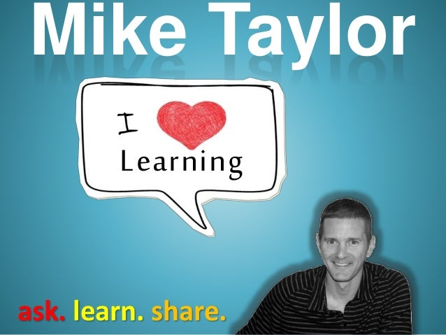 ask. learn. share. Mike Taylor Learning