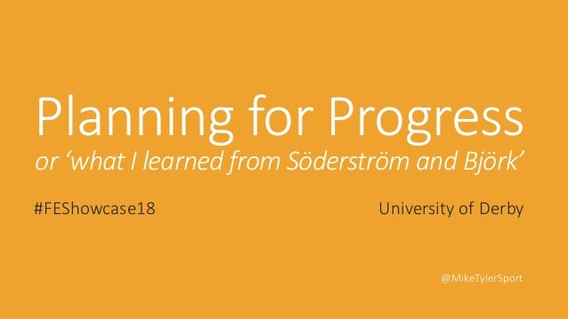 Planning for Progress or 'what I learned from Söderström and Björk' #FEShowcase18 University of Derby @MikeTylerSport