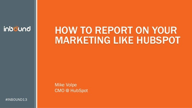 HOW TO REPORT ON YOUR MARKETING LIKE HUBSPOT  Mike Volpe CMO @ HubSpot #INBOUND13