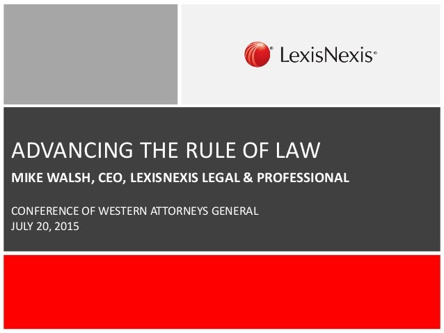 ADVANCING THE RULE OF LAW MIKE WALSH, CEO, LEXISNEXIS LEGAL & PROFESSIONAL CONFERENCE OF WESTERN ATTORNEYS GENERAL JULY 20...