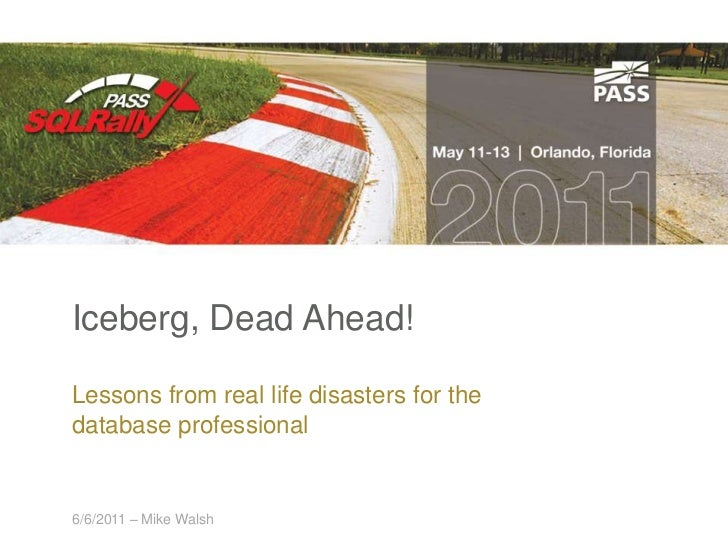 Iceberg, Dead Ahead!<br />Lessons from real life disasters for the database professional<br />5/11/2011 – Mike Walsh<br />