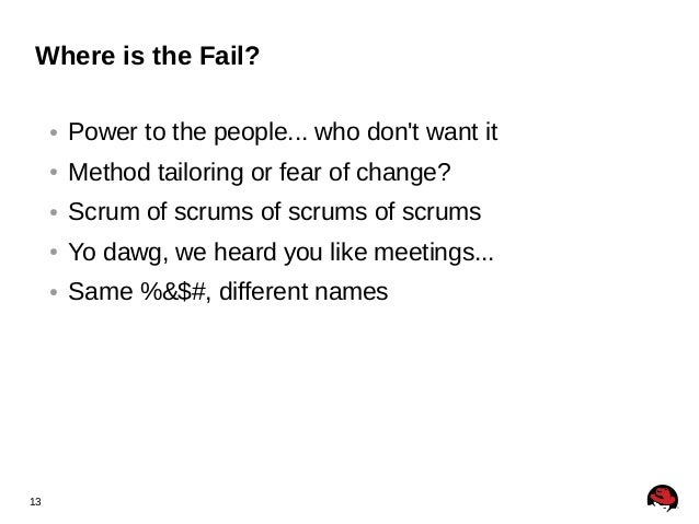13 Where is the Fail? ● Power to the people... who don't want it ● Method tailoring or fear of change? ● Scrum of scrums o...