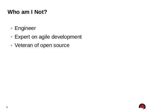 4 Who am I Not? ● Engineer ● Expert on agile development ● Veteran of open source