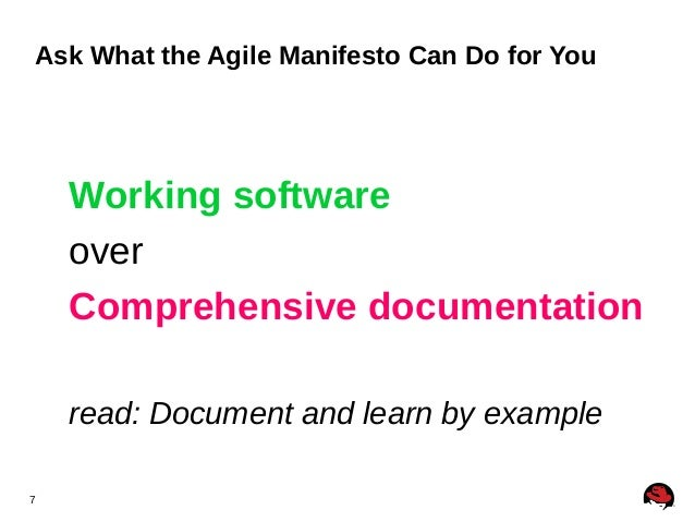 7 Ask What the Agile Manifesto Can Do for You Working software over Comprehensive documentation read: Document and learn b...