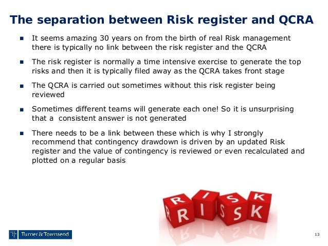 13 The separation between Risk register and QCRA ■ It seems amazing 30 years on from the birth of real Risk management the...