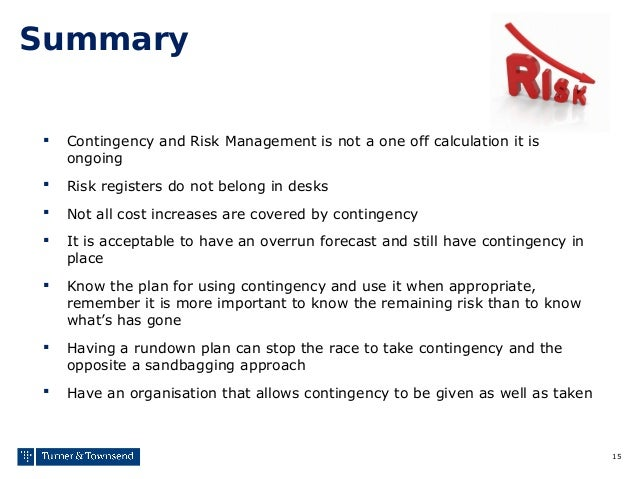 15 Summary  Contingency and Risk Management is not a one off calculation it is ongoing  Risk registers do not belong in ...