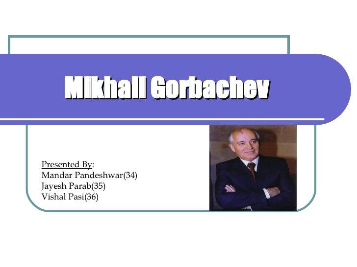 Mikhail Gorbachev Presented By : Mandar Pandeshwar(34) Jayesh Parab(35) Vishal Pasi(36)
