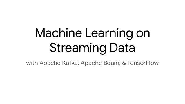 Machine Learning on Streaming Data with Apache Kafka, Apache Beam, & TensorFlow
