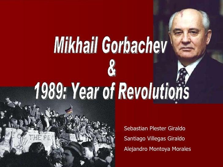 Mikhail Gorbachev  &  1989: Year of Revolutions Sebastian Plester Giraldo Santiago Villegas Giraldo Alejandro Montoya Mora...