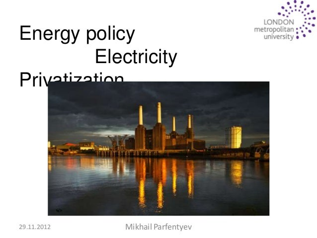 Energy policy         ElectricityPrivatization                   UK29.11.2012   Mikhail Parfentyev