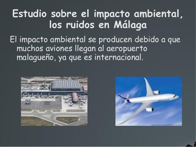 El impacto ambiental se producen debido a quemuchos aviones llegan al aeropuertomalagueño, ya que es internacional.Estudio...