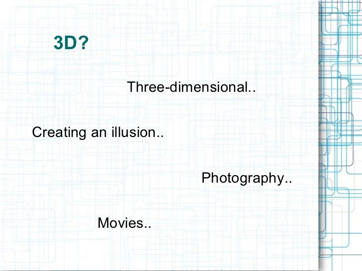 3D? Three-dimensional.. Creating an illusion.. Photography.. Movies..