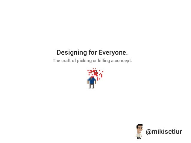 Designing for Everyone.The craft of picking or killing a concept.                                             @mikisetlur