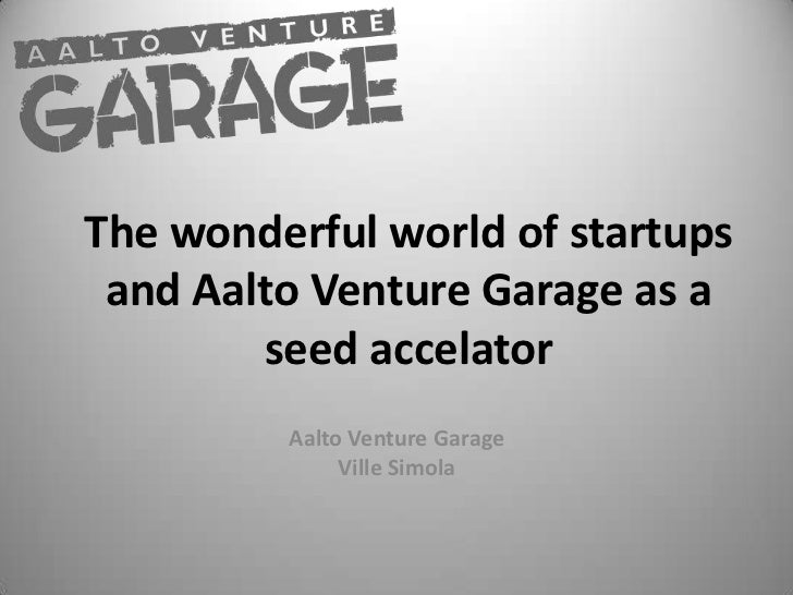 The wonderful world of startups and Aalto Venture Garage as a seed accelator<br />Aalto Venture Garage<br />Ville Simola<b...