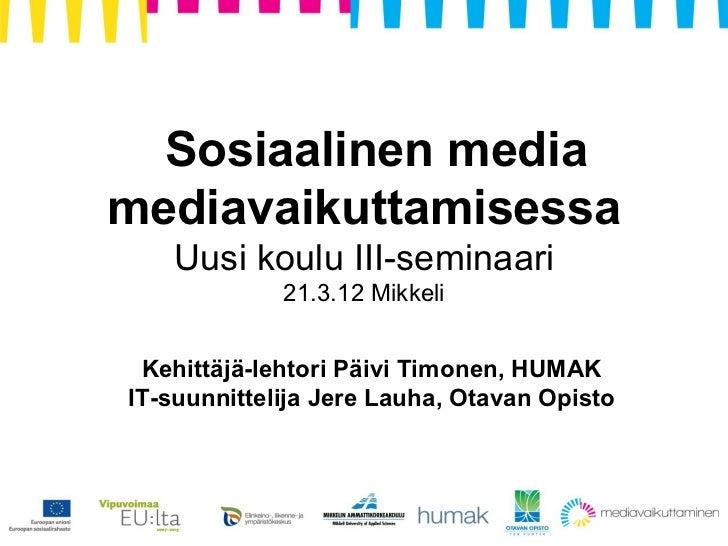 Sosiaalinen mediamediavaikuttamisessa   Uusi koulu III-seminaari             21.3.12 Mikkeli Kehittäjä-lehtori Päivi Timon...