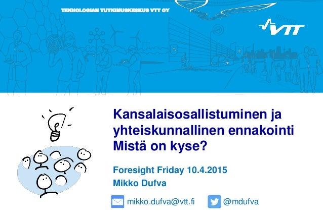 TEKNOLOGIAN TUTKIMUSKESKUS VTT OY Kansalaisosallistuminen ja yhteiskunnallinen ennakointi Mistä on kyse? Foresight Friday ...