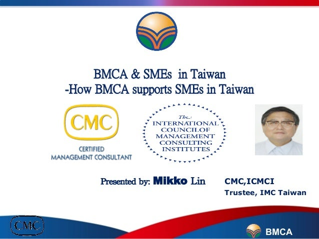 BMCA & SMEs in Taiwan -How BMCA supports SMEs in Taiwan                     Presented  by:  Mikko  Lin        ...