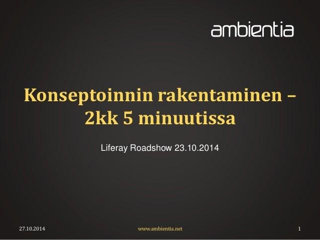 Konseptoinnin rakentaminen –  2kk 5 minuutissa  Liferay Roadshow 23.10.2014  27.10.2014 www.ambientia.net 1