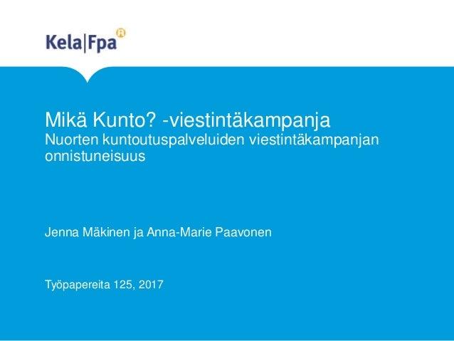 Mikä Kunto? -viestintäkampanja Nuorten kuntoutuspalveluiden viestintäkampanjan onnistuneisuus Jenna Mäkinen ja Anna-Marie ...