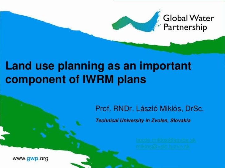Land use planning as an importantcomponent of IWRM plans               Prof. RNDr. László Miklós, DrSc.               Tech...