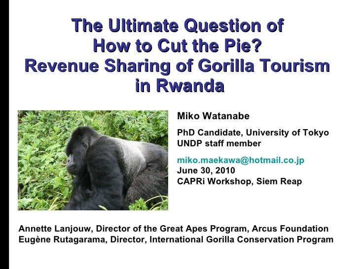 The Ultimate Question of  How to Cut the Pie?  Revenue Sharing of Gorilla Tourism  in Rwanda Miko Watanabe PhD Candidate, ...