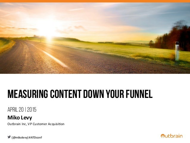 Measuring content down your funnel April 20 | 2015 Miko	   Levy	    Outbrain	   Inc,	   VP	   Customer	   Acquisi6on	    (...