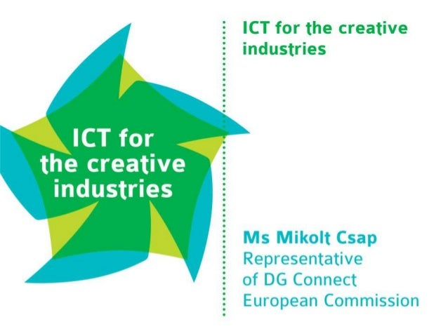 ICT for the creative  industries  ECIA Closing Conference  Amsterdam, 27-28 November 2014  Mikolt Csap  DG CNECT G2 Creati...