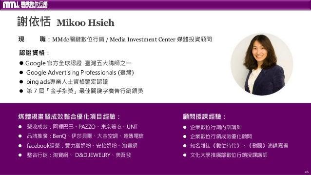 26 謝依恬 Mikoo Hsieh 現 職:MMdc關鍵數位行銷 / Media Investment Center 媒體投資顧問 認證資格:  Google 官方全球認證 臺灣五大講師之一  Google Advertising Pro...