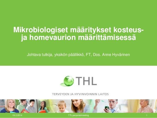 19.2.2014 TTL perjantaimeeting 1 Mikrobiologiset määritykset kosteus- ja homevaurion määrittämisessä Johtava tutkija, yksi...