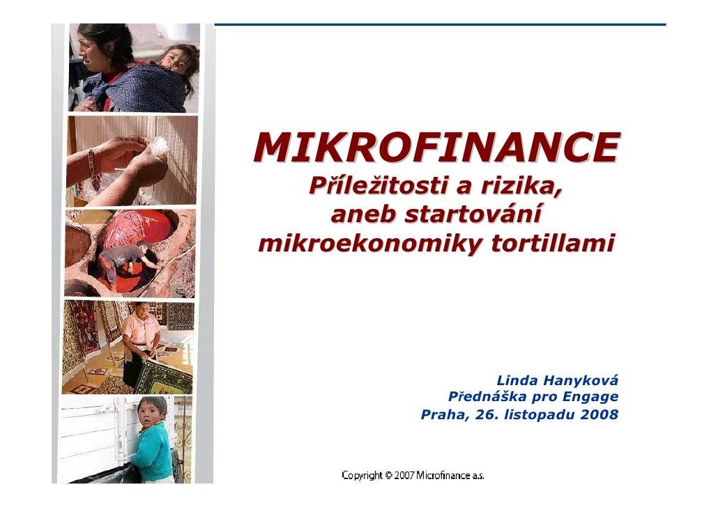MIKROFINANCE    Příležitosti a rizika,      aneb startování mikroekonomiky tortillami                         Linda Hanyko...