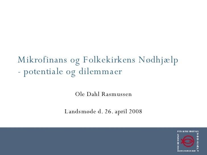Mikrofinans og Folkekirkens Nødhjælp - potentiale og dilemmaer Ole Dahl Rasmussen Landsmøde d. 26. april 2008
