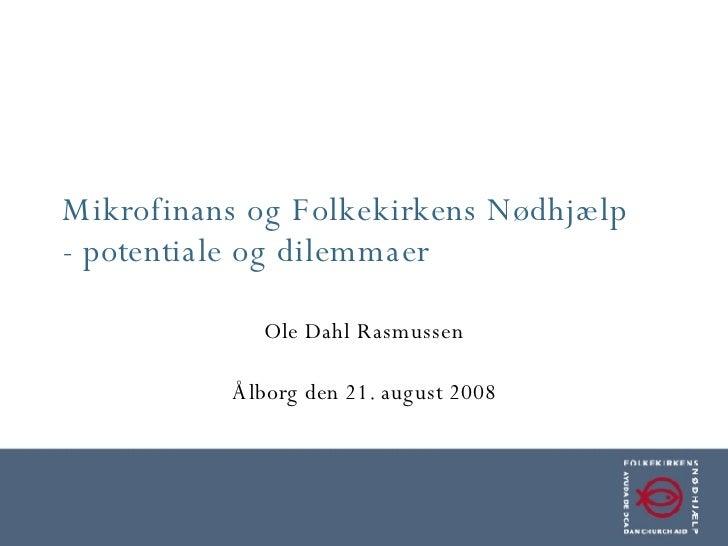 Mikrofinans og Folkekirkens Nødhjælp - potentiale og dilemmaer Ole Dahl Rasmussen Ålborg den 21. august 2008