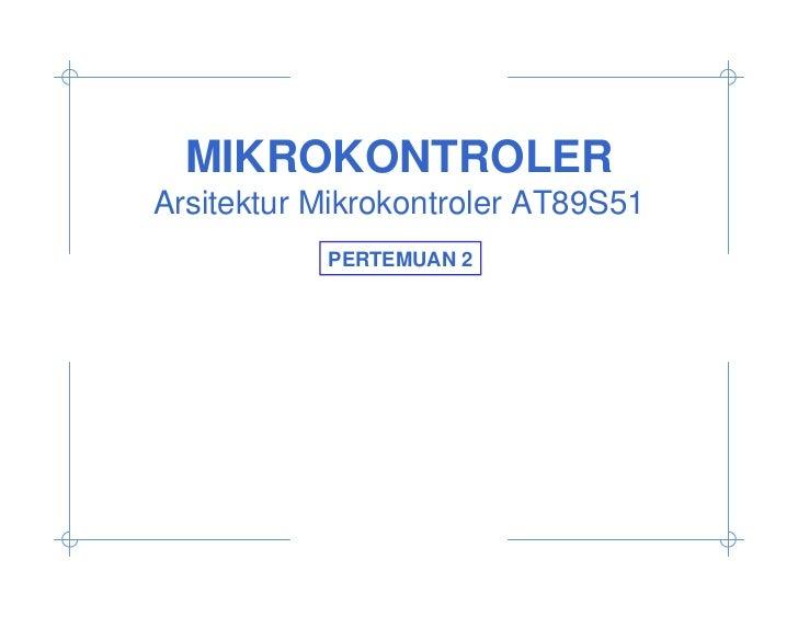 MIKROKONTROLERArsitektur Mikrokontroler AT89S51           PERTEMUAN 2