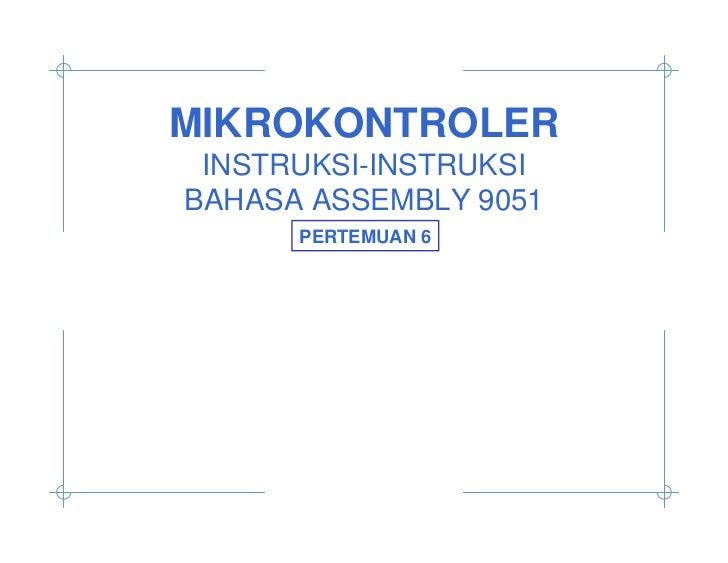 MIKROKONTROLER INSTRUKSI-INSTRUKSIBAHASA ASSEMBLY 9051      PERTEMUAN 6