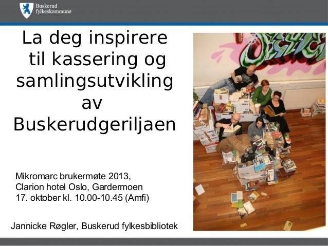 La deg inspirere til kassering og samlingsutvikling av Buskerudgeriljaen Mikromarc brukermøte 2013, Clarion hotel Oslo, Ga...