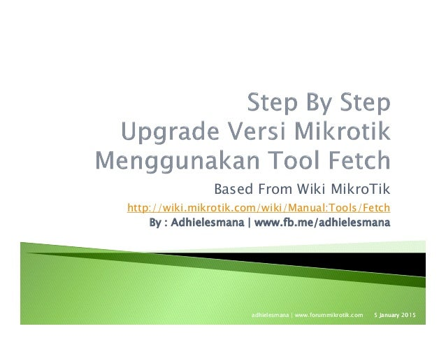 Based From Wiki MikroTik http://wiki.mikrotik.com/wiki/Manual:Tools/Fetch By : Adhielesmana   www.fb.me/adhielesmana 5 Jan...