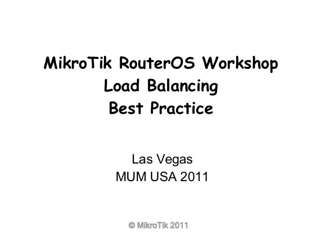 © MikroTik 2011 MikroTik RouterOS Workshop Load Balancing Best Practice Las Vegas MUM USA 2011