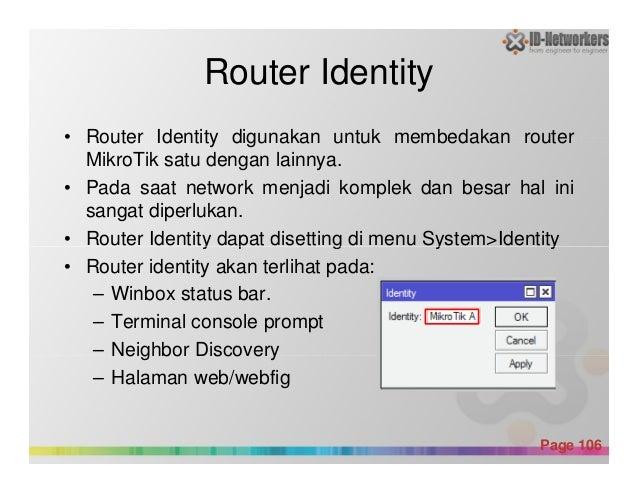 Router Identity • Router Identity digunakan untuk membedakan router MikroTik satu dengan lainnya. • Pada saat network menj...