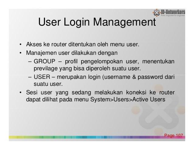 User Login Management • Akses ke router ditentukan oleh menu user. • Manajemen user dilakukan dengan – GROUP – profil peng...