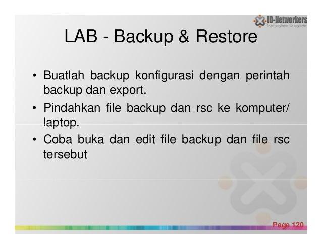 LAB - Backup & Restore • Buatlah backup konfigurasi dengan perintah backup dan export. • Pindahkan file backup dan rsc ke ...