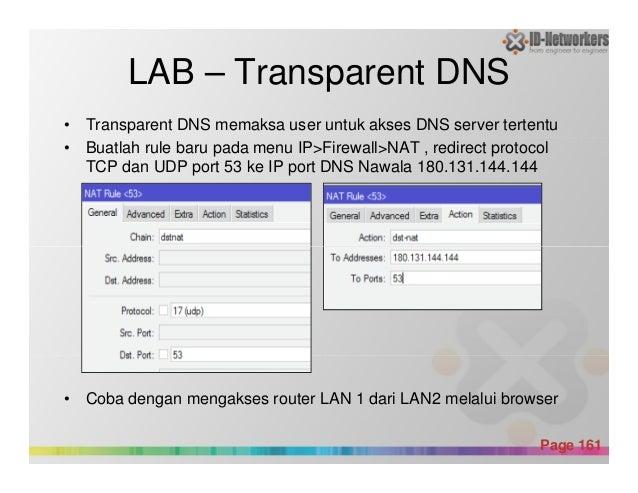 LAB – Transparent DNS • Transparent DNS memaksa user untuk akses DNS server tertentu • Buatlah rule baru pada menu IP>Fire...