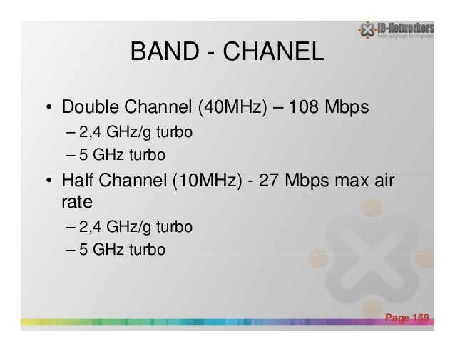 BAND - CHANEL • Double Channel (40MHz) – 108 Mbps – 2,4 GHz/g turbo – 5 GHz turbo • Half Channel (10MHz) - 27 Mbps max air...