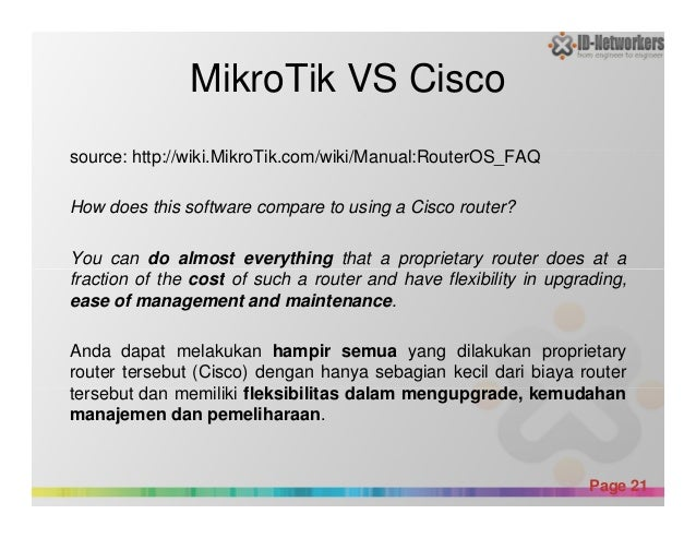 MikroTik VS Cisco source: http://wiki.MikroTik.com/wiki/Manual:RouterOS_FAQ How does this software compare to using a Cisc...