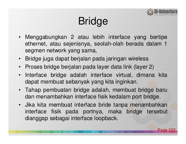 Bridge • Menggabungkan 2 atau lebih interface yang bertipe ethernet, atau sejenisnya, seolah-olah berada dalam 1 segmen ne...